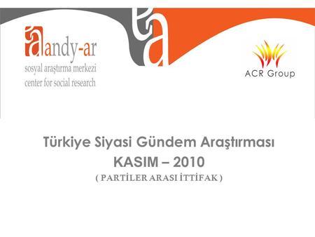 Türkiye Siyasi Gündem Araştırması KASIM – 2010 ( PART İ LER ARASI İ TT İ FAK )